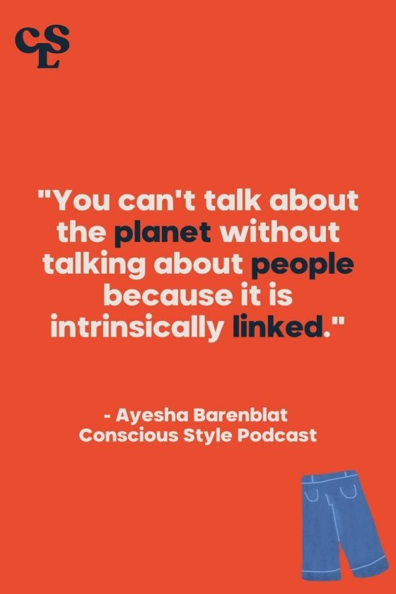 """""""You can't talk about the planet without talking about people because it is intrinsically linked."""" -Ayesha Barenblat, Conscious Style Podcast"""