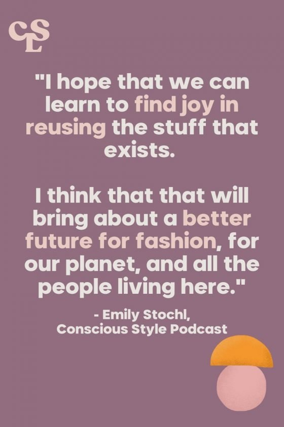 """""""I hope that we can learn to find joy in reusing the stuff that exists. I think that that will bring about a better future for fashion, for our planet, and all the people living here."""" Emily Stochl, Conscious Style Podcast - Conscious Life and Style"""