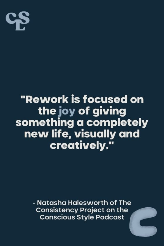 """""""Rework is focused on the joy of giving something a completely new life, visually and creatively."""" Natasha Halesworth OF The Consistency Project on the Conscious Style Podcast - Conscious Life and Style"""